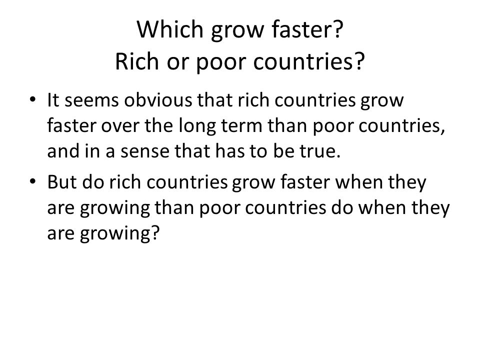 Which grow faster? Rich or poor countries? It seems obvious that rich countries grow faster over the long term than poor countries, and in a sense tha