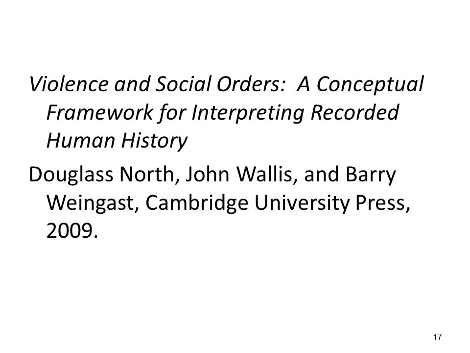 17 Violence and Social Orders: A Conceptual Framework for Interpreting Recorded Human History Douglass North, John Wallis, and Barry Weingast, Cambrid