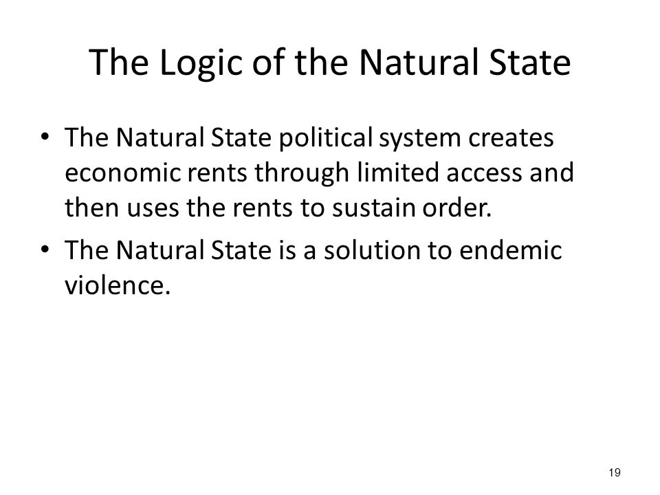 19 The Logic of the Natural State The Natural State political system creates economic rents through limited access and then uses the rents to sustain