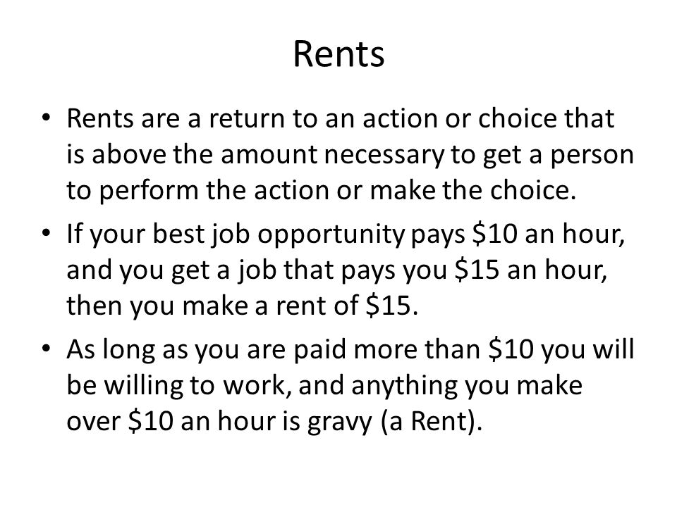 Rents Rents are a return to an action or choice that is above the amount necessary to get a person to perform the action or make the choice. If your b
