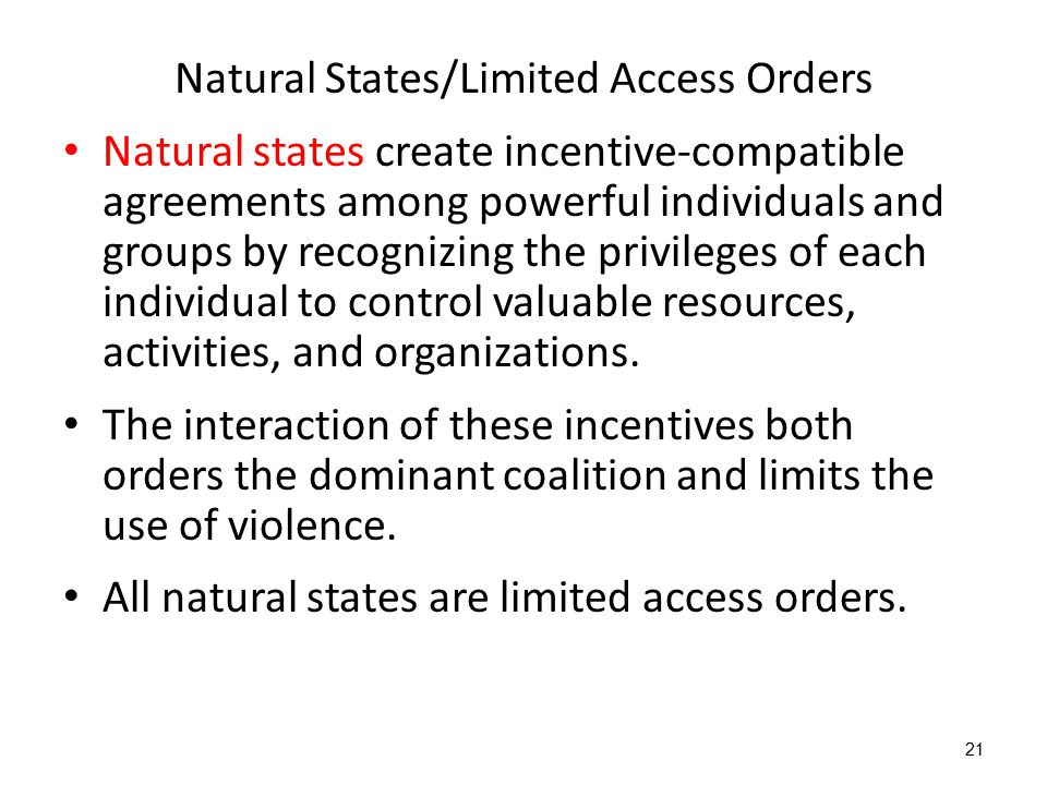 21 Natural States/Limited Access Orders Natural states create incentive-compatible agreements among powerful individuals and groups by recognizing the privileges of each individual to control valuable resources, activities, and organizations.