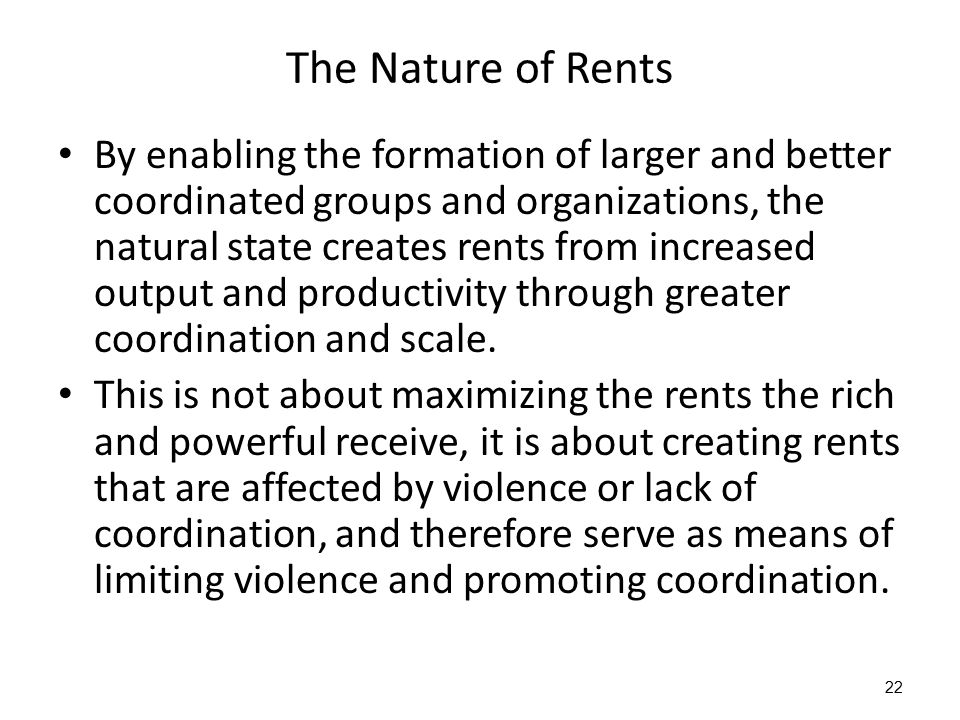 The Nature of Rents By enabling the formation of larger and better coordinated groups and organizations, the natural state creates rents from increase