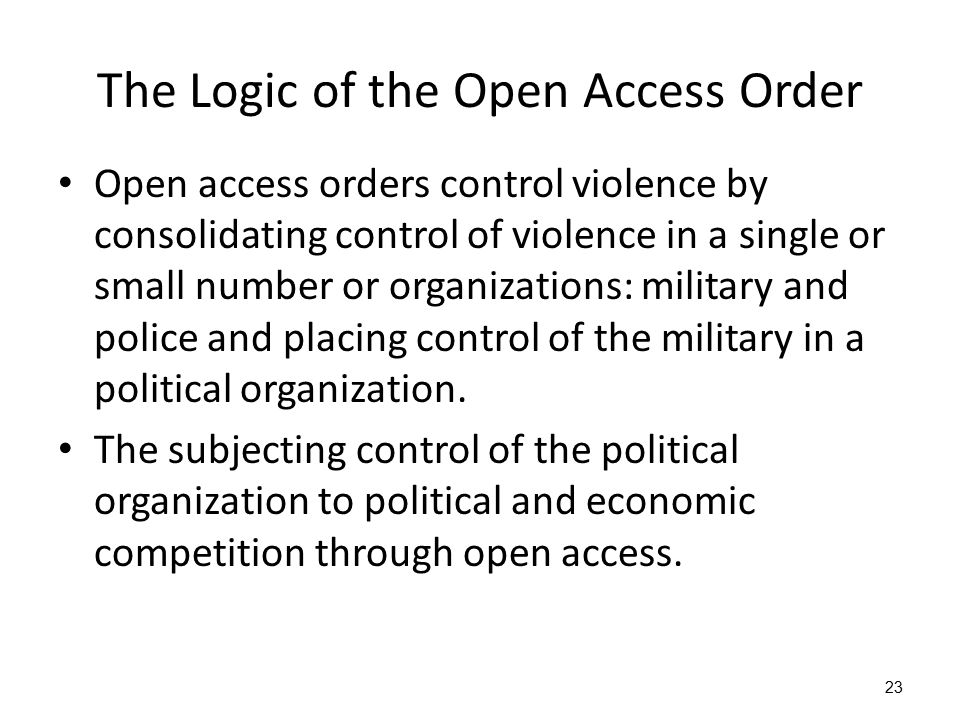 23 The Logic of the Open Access Order Open access orders control violence by consolidating control of violence in a single or small number or organiza