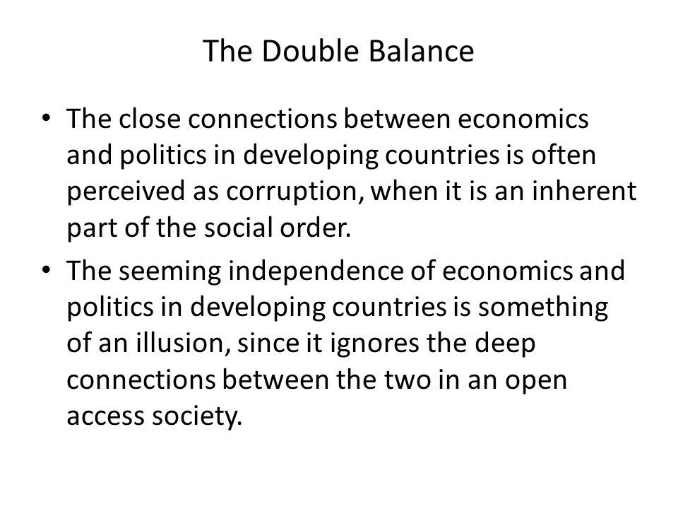 The Double Balance The close connections between economics and politics in developing countries is often perceived as corruption, when it is an inherent part of the social order.