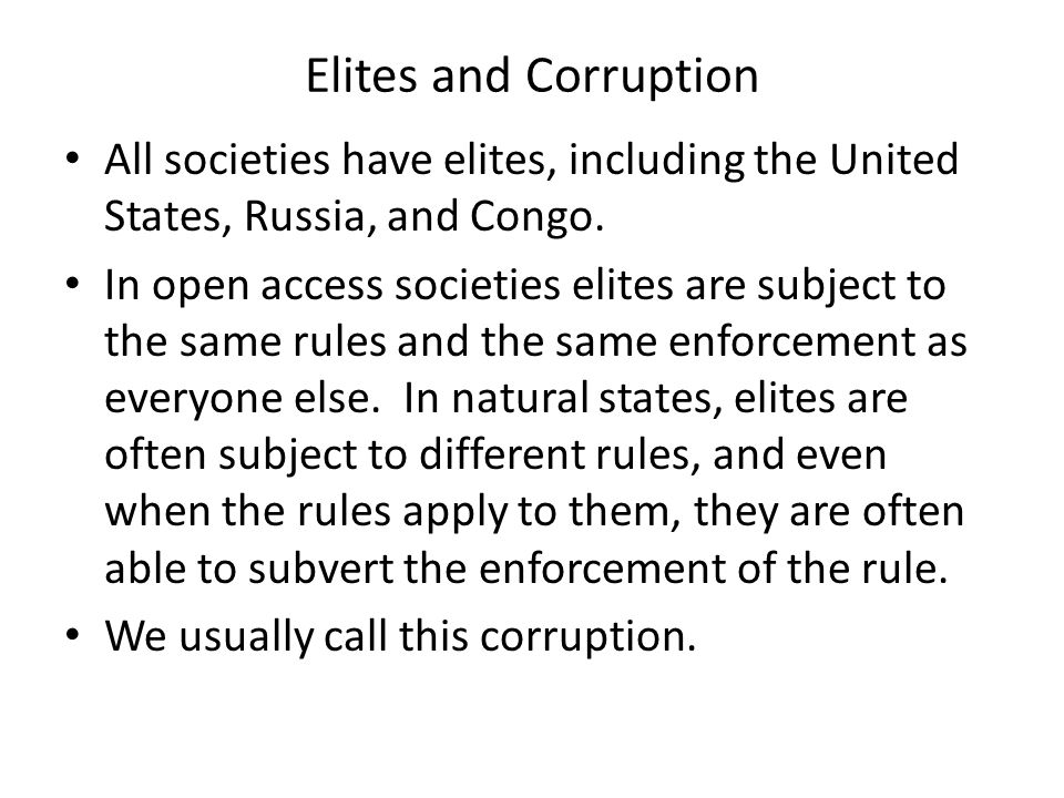 Elites and Corruption All societies have elites, including the United States, Russia, and Congo. In open access societies elites are subject to the sa