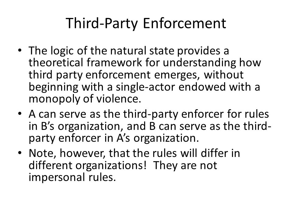 Third-Party Enforcement The logic of the natural state provides a theoretical framework for understanding how third party enforcement emerges, without beginning with a single-actor endowed with a monopoly of violence.