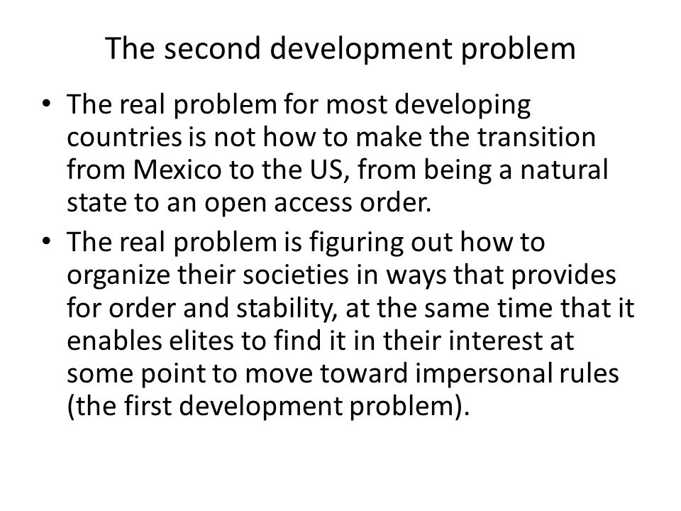 The second development problem The real problem for most developing countries is not how to make the transition from Mexico to the US, from being a natural state to an open access order.