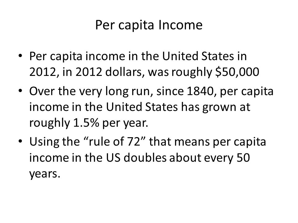 Per capita Income Per capita income in the United States in 2012, in 2012 dollars, was roughly $50,000 Over the very long run, since 1840, per capita