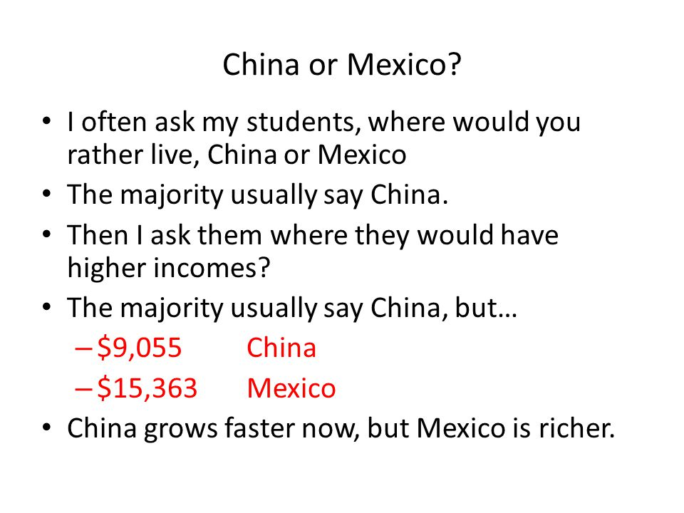 China or Mexico? I often ask my students, where would you rather live, China or Mexico The majority usually say China. Then I ask them where they woul