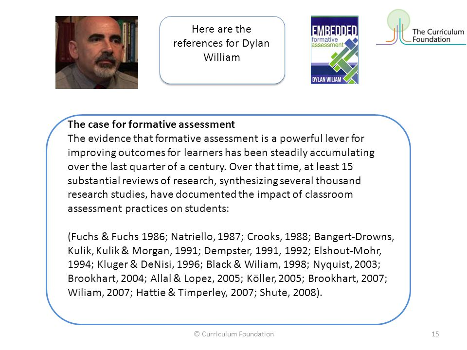 © Curriculum Foundation15 The case for formative assessment The evidence that formative assessment is a powerful lever for improving outcomes for learners has been steadily accumulating over the last quarter of a century.