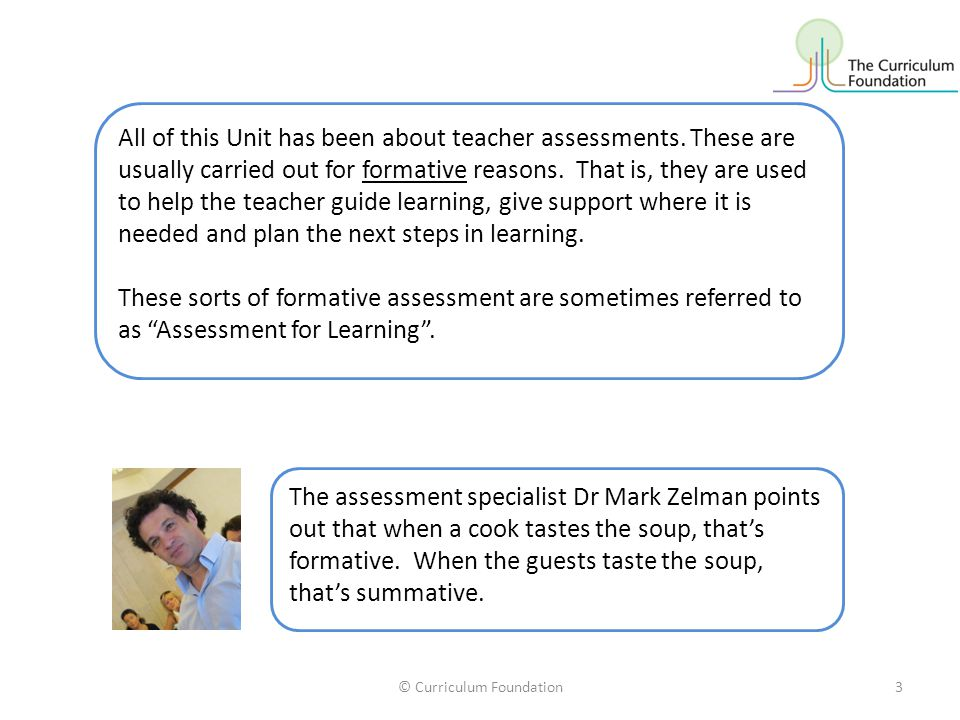 © Curriculum Foundation3 All of this Unit has been about teacher assessments.