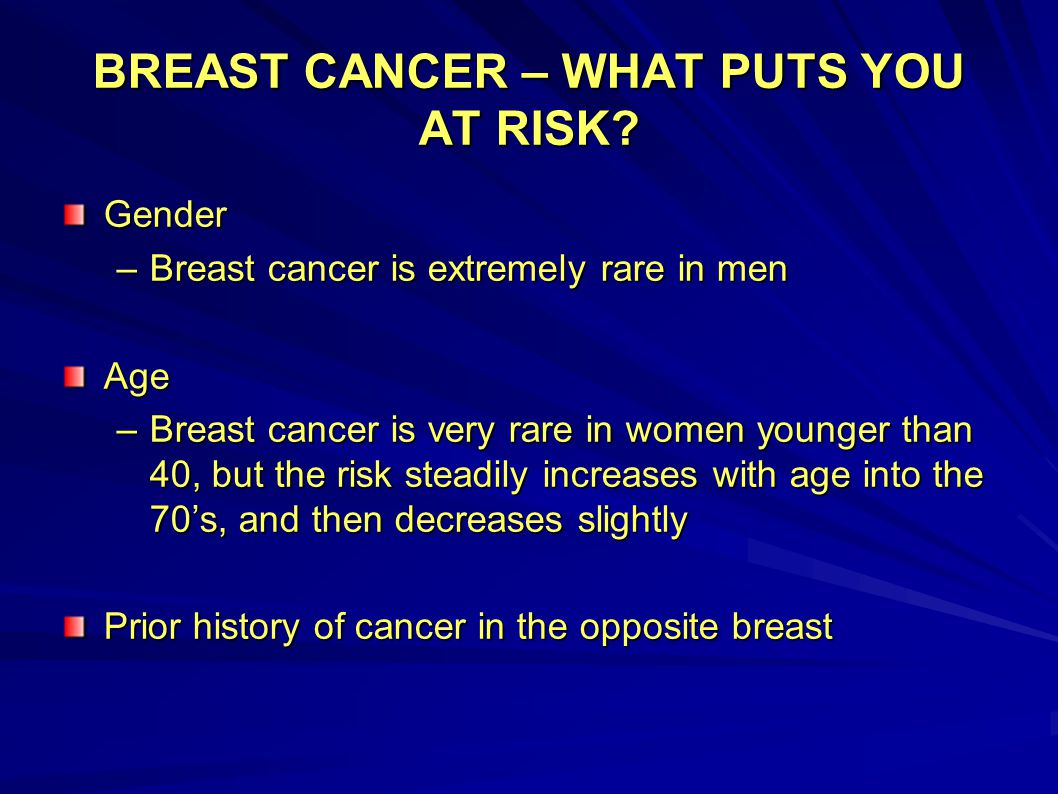 BREAST CANCER – WHAT PUTS YOU AT RISK? Gender –Breast cancer is extremely rare in men Age –Breast cancer is very rare in women younger than 40, but th