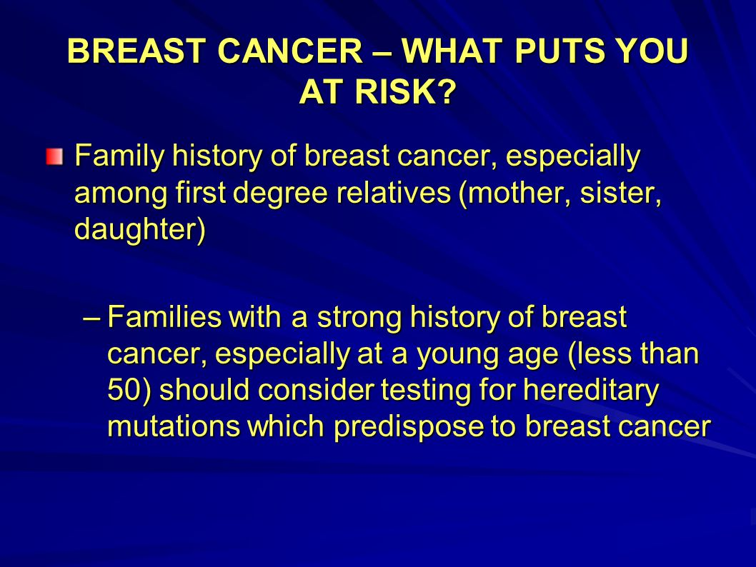 BREAST CANCER – WHAT PUTS YOU AT RISK? Family history of breast cancer, especially among first degree relatives (mother, sister, daughter) –Families w