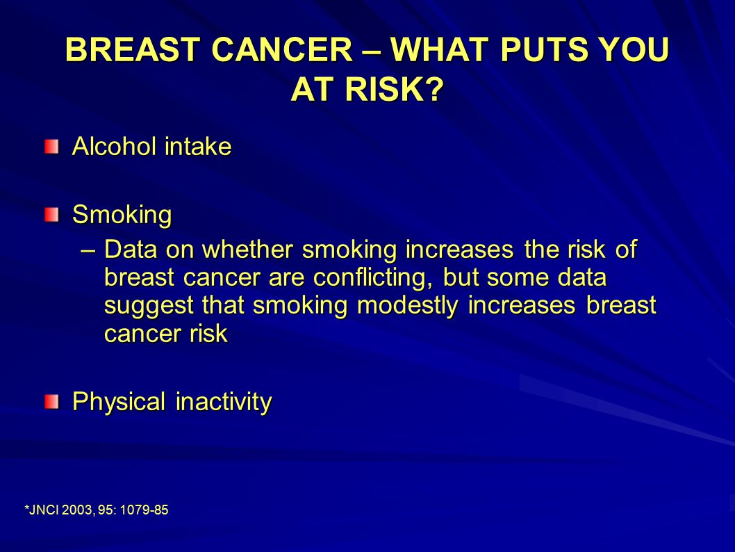 BREAST CANCER – WHAT PUTS YOU AT RISK? Alcohol intake Smoking –Data on whether smoking increases the risk of breast cancer are conflicting, but some d