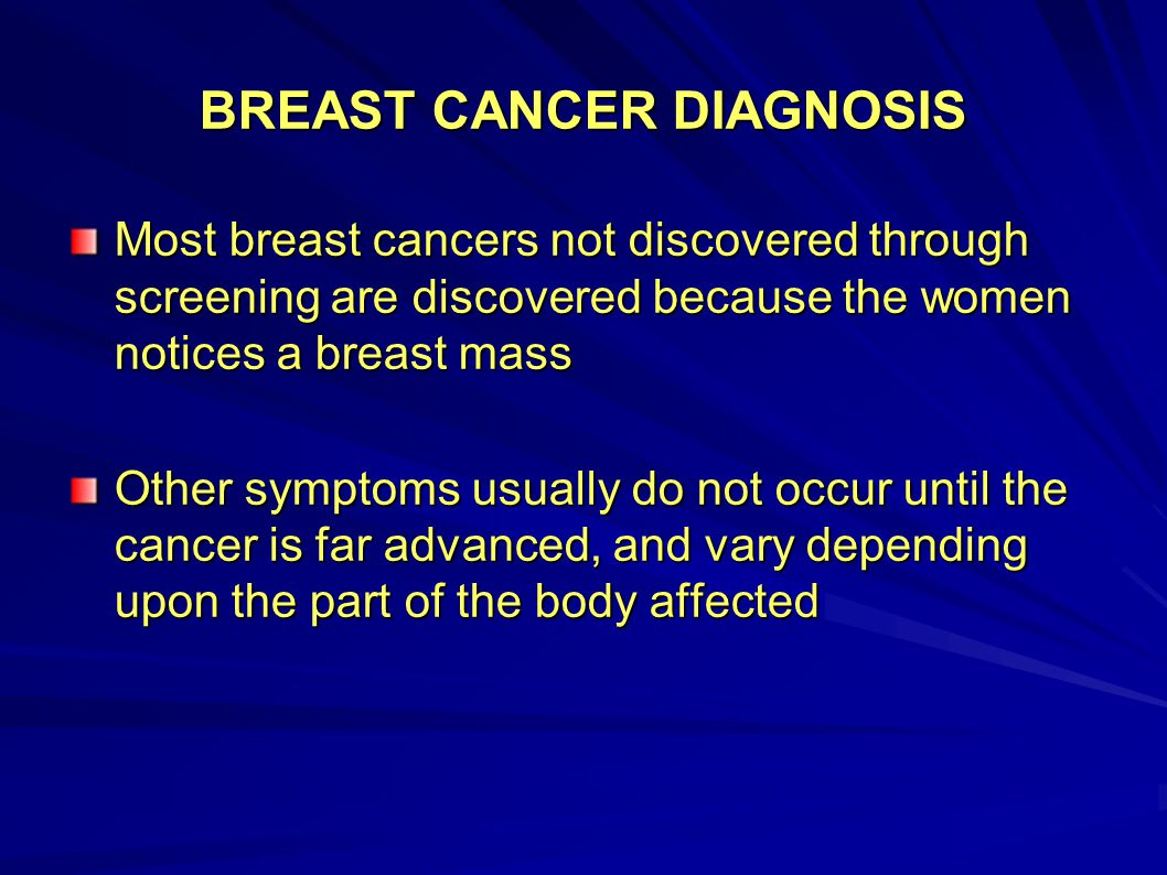 BREAST CANCER DIAGNOSIS Most breast cancers not discovered through screening are discovered because the women notices a breast mass Other symptoms usu