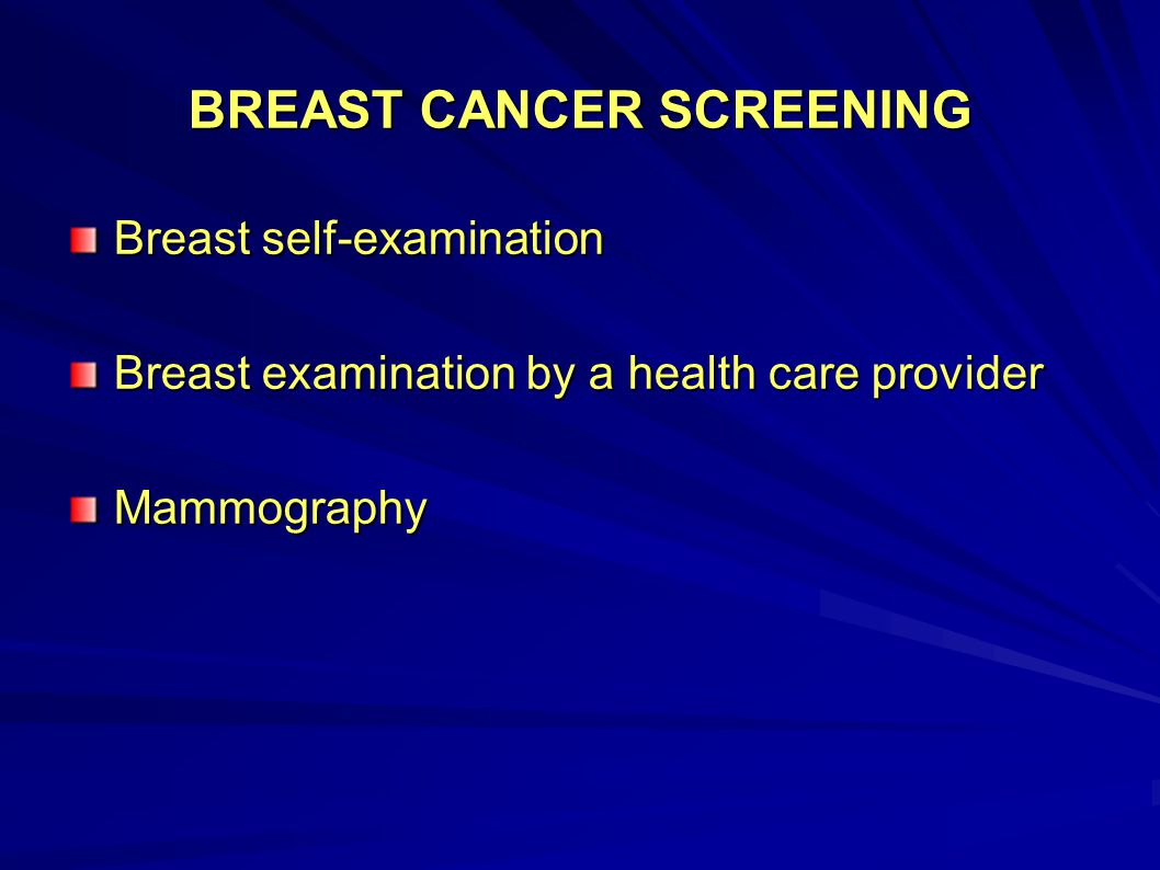 BREAST CANCER SCREENING Breast self-examination Breast examination by a health care provider Mammography