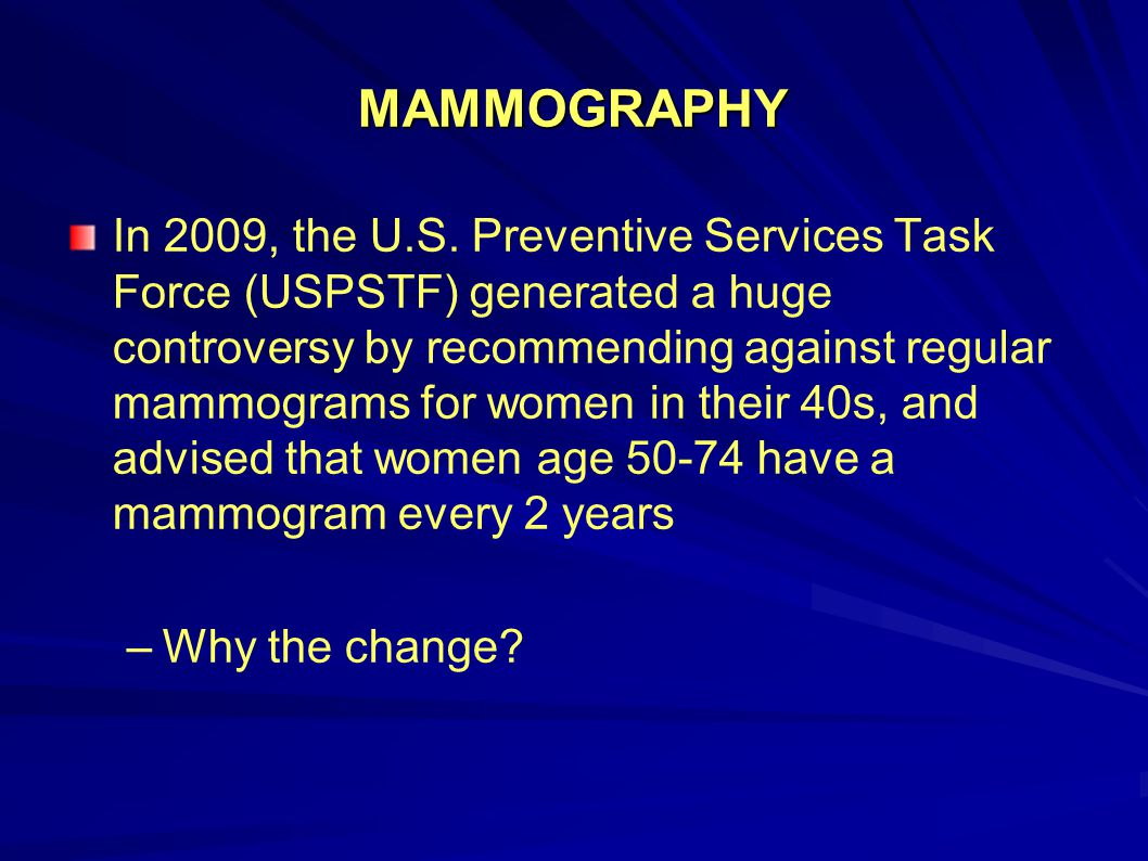 MAMMOGRAPHY In 2009, the U.S. Preventive Services Task Force (USPSTF) generated a huge controversy by recommending against regular mammograms for wome