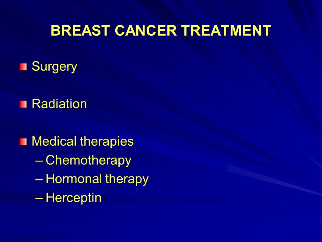 BREAST CANCER TREATMENT SurgeryRadiation Medical therapies –Chemotherapy –Hormonal therapy –Herceptin