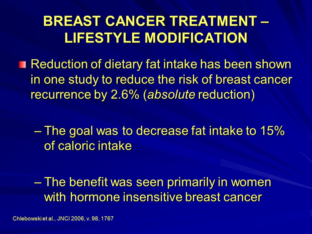 BREAST CANCER TREATMENT – LIFESTYLE MODIFICATION Reduction of dietary fat intake has been shown in one study to reduce the risk of breast cancer recur