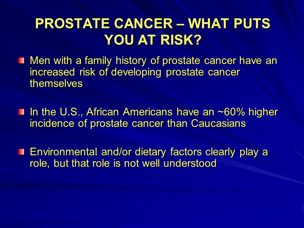 PROSTATE CANCER – WHAT PUTS YOU AT RISK? Men with a family history of prostate cancer have an increased risk of developing prostate cancer themselves
