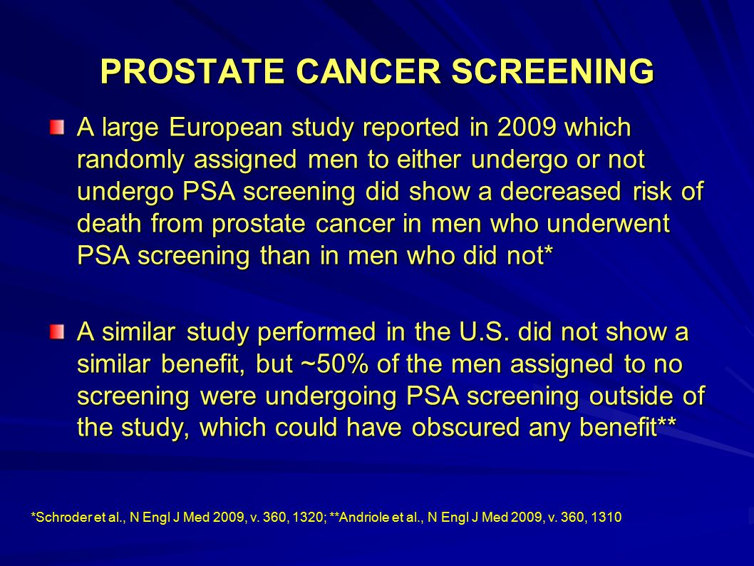 PROSTATE CANCER SCREENING A large European study reported in 2009 which randomly assigned men to either undergo or not undergo PSA screening did show