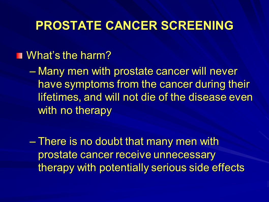 PROSTATE CANCER SCREENING What's the harm? –Many men with prostate cancer will never have symptoms from the cancer during their lifetimes, and will no