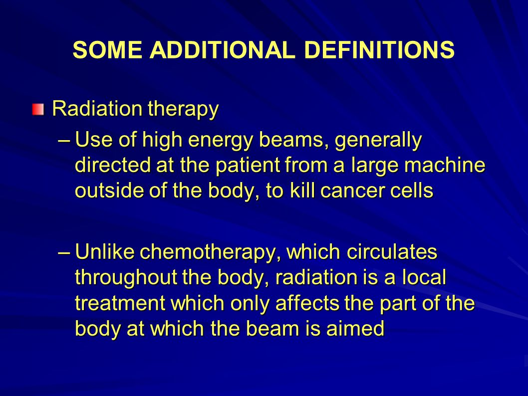 SOME ADDITIONAL DEFINITIONS Radiation therapy –Use of high energy beams, generally directed at the patient from a large machine outside of the body, t