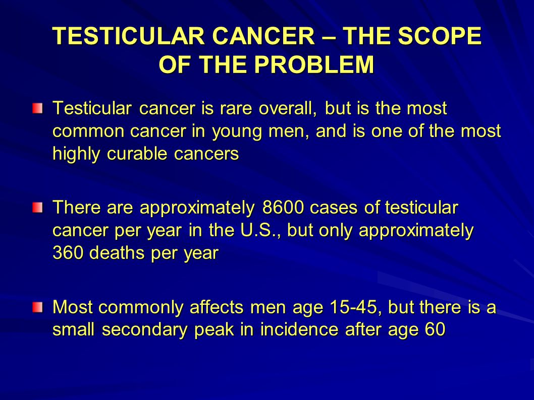 TESTICULAR CANCER – THE SCOPE OF THE PROBLEM Testicular cancer is rare overall, but is the most common cancer in young men, and is one of the most hig