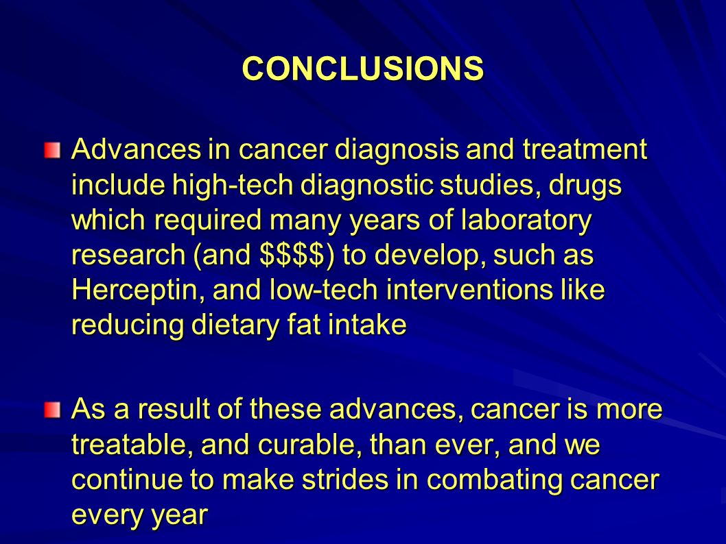 CONCLUSIONS Advances in cancer diagnosis and treatment include high-tech diagnostic studies, drugs which required many years of laboratory research (a