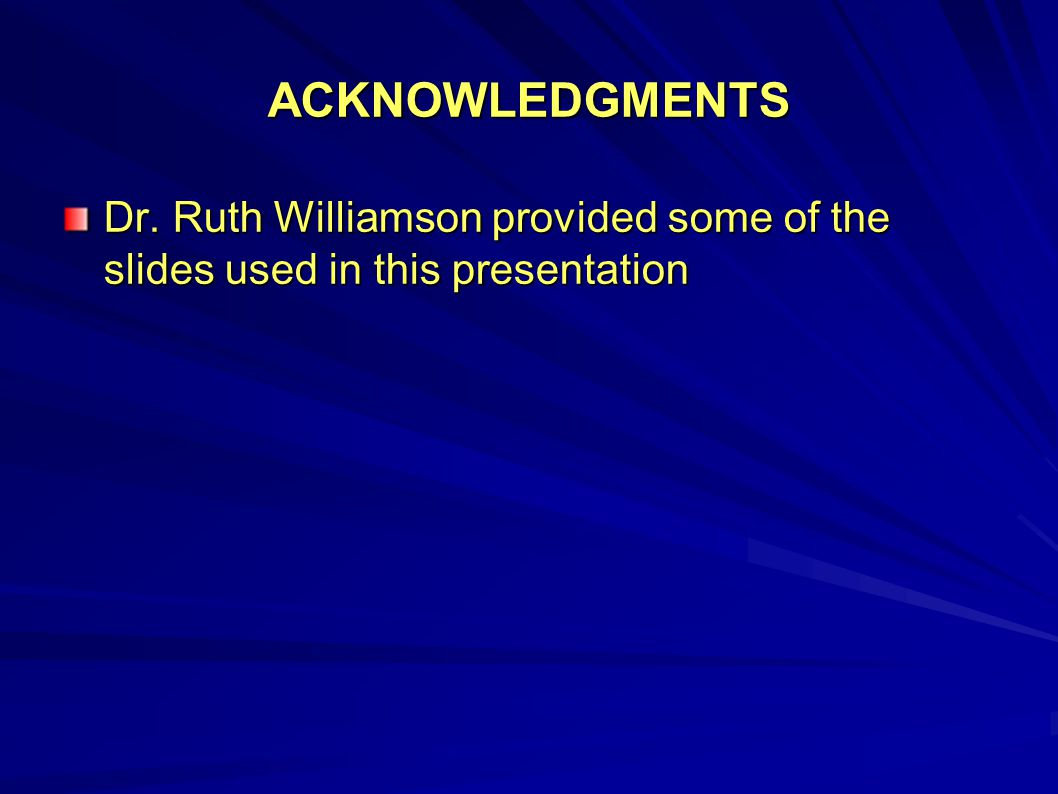ACKNOWLEDGMENTS Dr. Ruth Williamson provided some of the slides used in this presentation