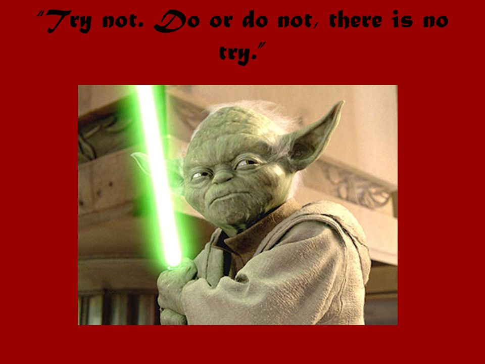 Try not. Do or do not, there is no try.