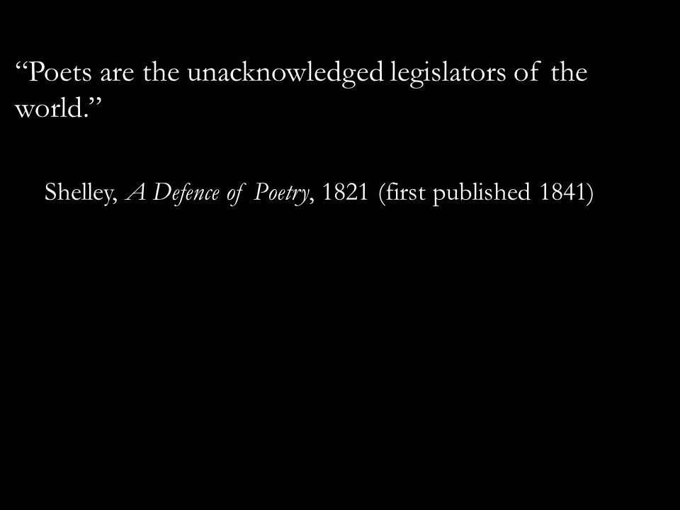 Poets are the unacknowledged legislators of the world. Shelley, A Defence of Poetry, 1821 (first published 1841)