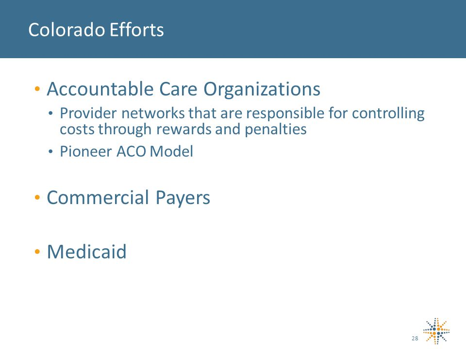Colorado Efforts Accountable Care Organizations Provider networks that are responsible for controlling costs through rewards and penalties Pioneer ACO