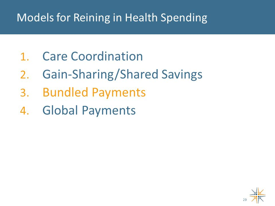 1. Care Coordination 2. Gain-Sharing/Shared Savings 3. Bundled Payments 4. Global Payments Models for Reining in Health Spending 29