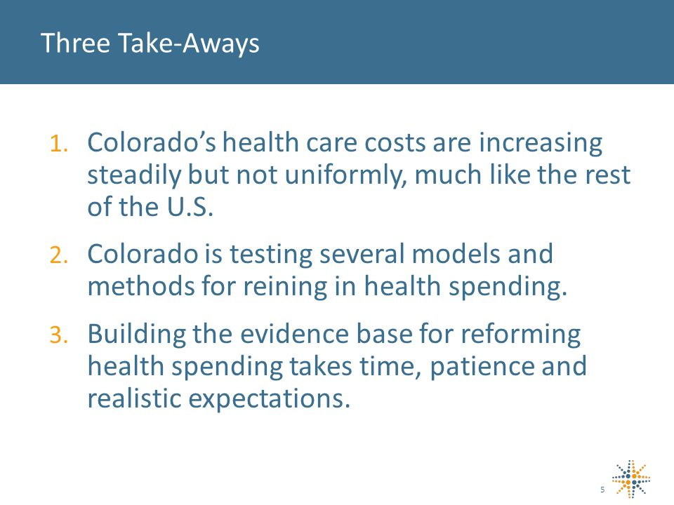 1. Colorado's health care costs are increasing steadily but not uniformly, much like the rest of the U.S. 2. Colorado is testing several models and me