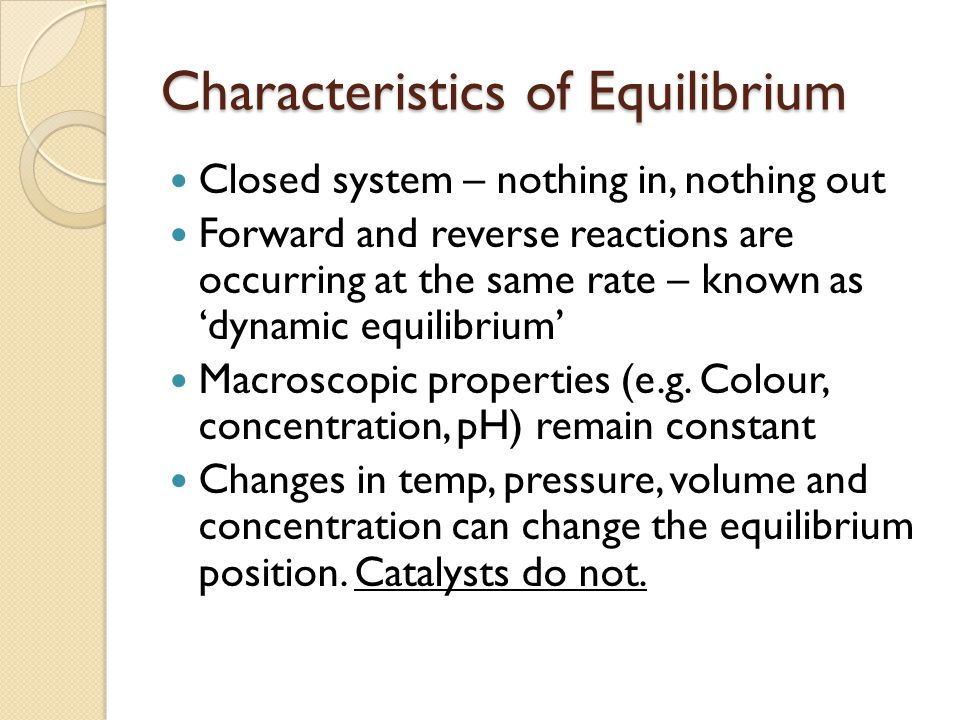 Characteristics of Equilibrium Closed system – nothing in, nothing out Forward and reverse reactions are occurring at the same rate – known as 'dynami