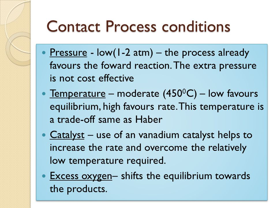 Contact Process conditions Pressure - low(1-2 atm) – the process already favours the foward reaction. The extra pressure is not cost effective Tempera