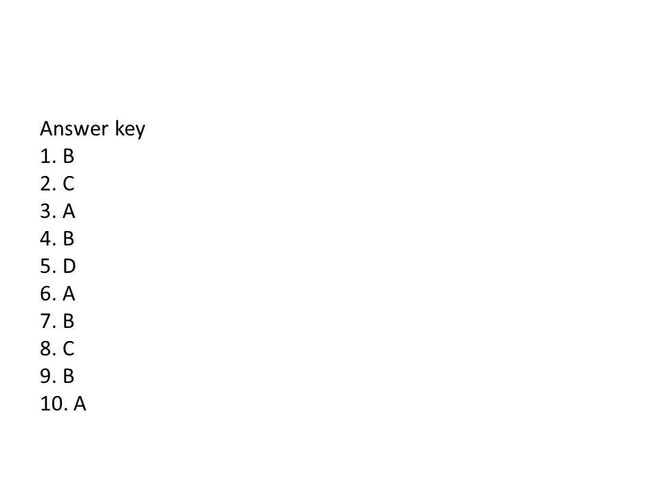 Answer key 1. B 2. C 3. A 4. B 5. D 6. A 7. B 8. C 9. B 10. A