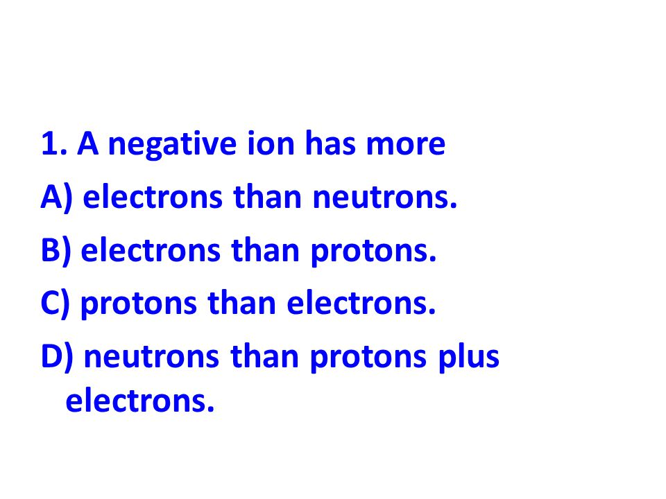 1. A negative ion has more A) electrons than neutrons. B) electrons than protons. C) protons than electrons. D) neutrons than protons plus electrons.