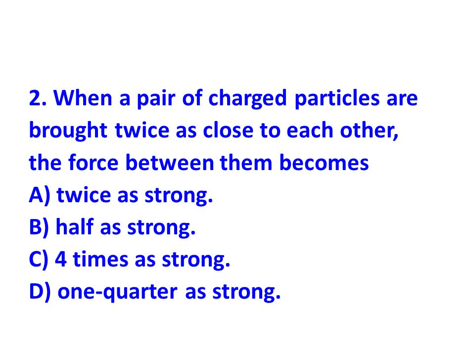2. When a pair of charged particles are brought twice as close to each other, the force between them becomes A) twice as strong. B) half as strong. C)
