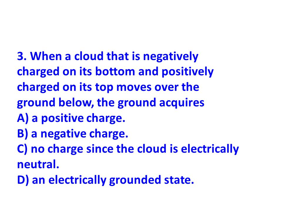 3. When a cloud that is negatively charged on its bottom and positively charged on its top moves over the ground below, the ground acquires A) a posit
