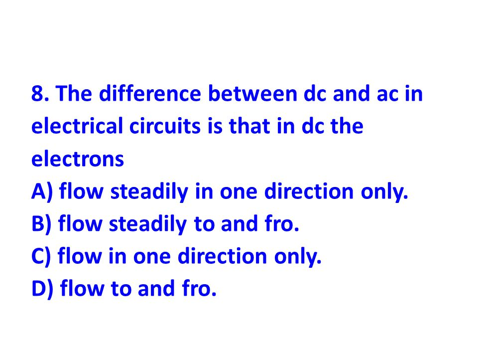 8. The difference between dc and ac in electrical circuits is that in dc the electrons A) flow steadily in one direction only. B) flow steadily to and