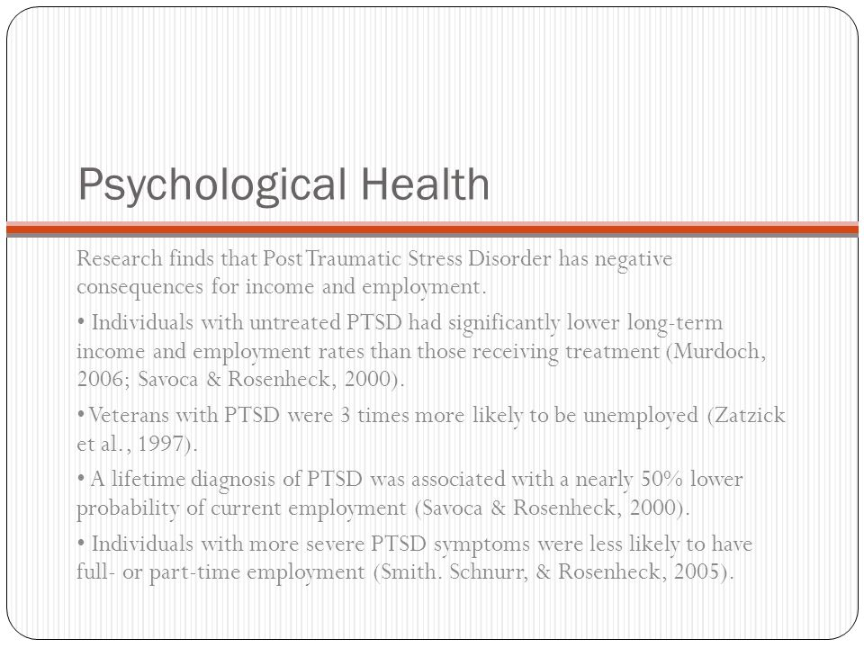 Psychological Health Research finds that Post Traumatic Stress Disorder has negative consequences for income and employment.