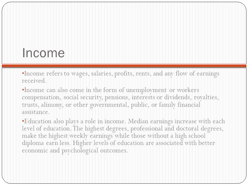 Income Income refers to wages, salaries, profits, rents, and any flow of earnings received.