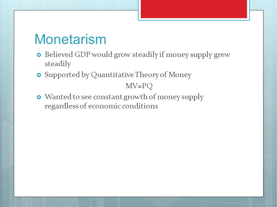 Monetarism  Believed GDP would grow steadily if money supply grew steadily  Supported by Quantitative Theory of Money MV=PQ  Wanted to see constant