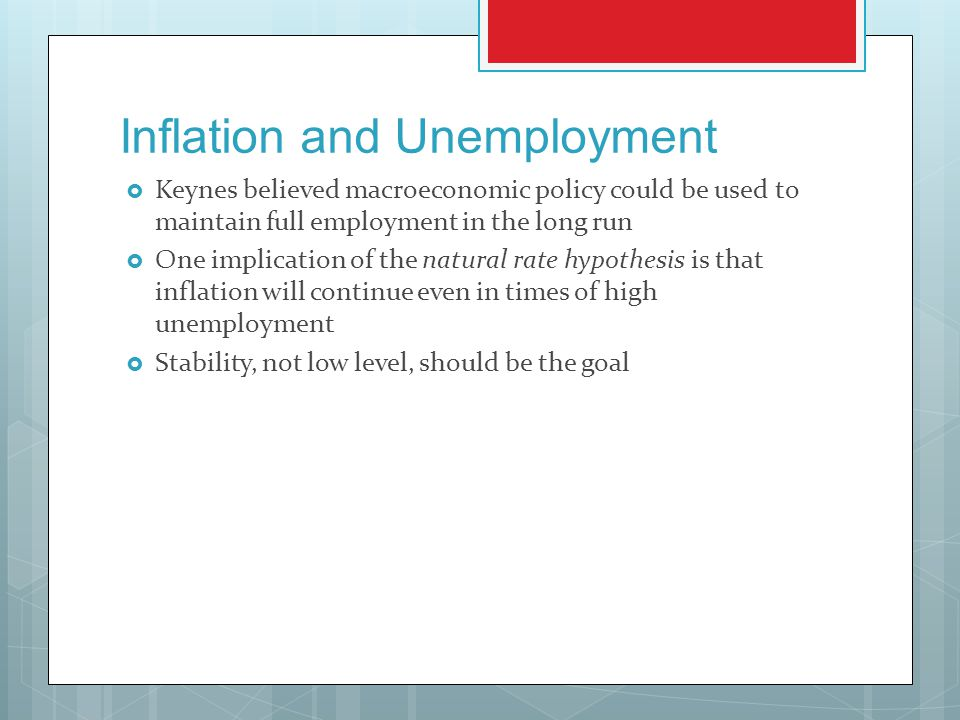 Inflation and Unemployment  Keynes believed macroeconomic policy could be used to maintain full employment in the long run  One implication of the natural rate hypothesis is that inflation will continue even in times of high unemployment  Stability, not low level, should be the goal