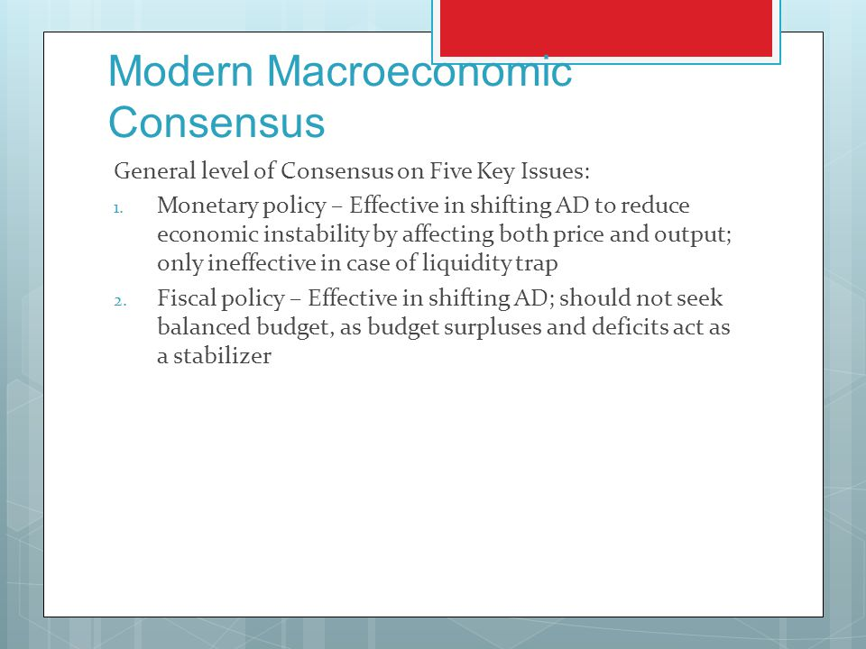 Modern Macroeconomic Consensus General level of Consensus on Five Key Issues: 1. Monetary policy – Effective in shifting AD to reduce economic instabi