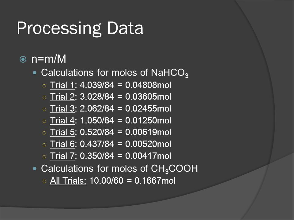 Processing Data  n=m/M Calculations for moles of NaHCO 3 ○ Trial 1: 4.039/84 = 0.04808mol ○ Trial 2: 3.028/84 = 0.03605mol ○ Trial 3: 2.062/84 = 0.02455mol ○ Trial 4: 1.050/84 = 0.01250mol ○ Trial 5: 0.520/84 = 0.00619mol ○ Trial 6: 0.437/84 = 0.00520mol ○ Trial 7: 0.350/84 = 0.00417mol Calculations for moles of CH 3 COOH ○ All Trials: 10.00/60 = 0.1667mol