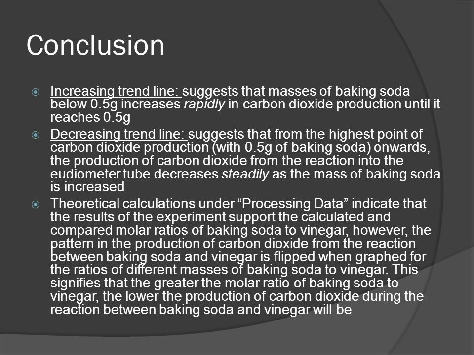 Conclusion  Increasing trend line: suggests that masses of baking soda below 0.5g increases rapidly in carbon dioxide production until it reaches 0.5g  Decreasing trend line: suggests that from the highest point of carbon dioxide production (with 0.5g of baking soda) onwards, the production of carbon dioxide from the reaction into the eudiometer tube decreases steadily as the mass of baking soda is increased  Theoretical calculations under Processing Data indicate that the results of the experiment support the calculated and compared molar ratios of baking soda to vinegar, however, the pattern in the production of carbon dioxide from the reaction between baking soda and vinegar is flipped when graphed for the ratios of different masses of baking soda to vinegar.
