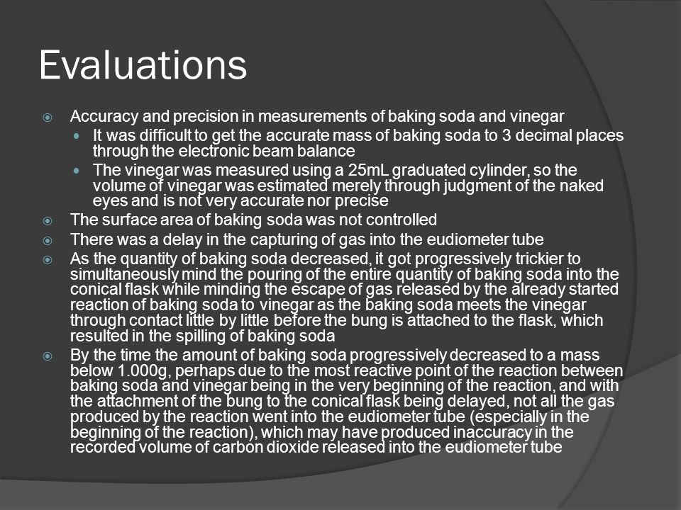 Evaluations  Accuracy and precision in measurements of baking soda and vinegar It was difficult to get the accurate mass of baking soda to 3 decimal places through the electronic beam balance The vinegar was measured using a 25mL graduated cylinder, so the volume of vinegar was estimated merely through judgment of the naked eyes and is not very accurate nor precise  The surface area of baking soda was not controlled  There was a delay in the capturing of gas into the eudiometer tube  As the quantity of baking soda decreased, it got progressively trickier to simultaneously mind the pouring of the entire quantity of baking soda into the conical flask while minding the escape of gas released by the already started reaction of baking soda to vinegar as the baking soda meets the vinegar through contact little by little before the bung is attached to the flask, which resulted in the spilling of baking soda  By the time the amount of baking soda progressively decreased to a mass below 1.000g, perhaps due to the most reactive point of the reaction between baking soda and vinegar being in the very beginning of the reaction, and with the attachment of the bung to the conical flask being delayed, not all the gas produced by the reaction went into the eudiometer tube (especially in the beginning of the reaction), which may have produced inaccuracy in the recorded volume of carbon dioxide released into the eudiometer tube